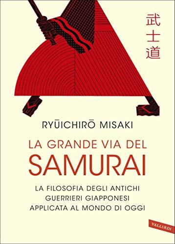 Misaki Ryuichiro - La grande via del samurai. La filosofia degli antichi guerrieri giapponesi applicata al mondo di oggi